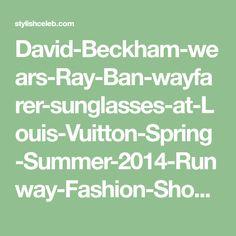 David-Beckham-wears-Ray-Ban-wayfarer-sunglasses-at-Louis-Vuitton-Spring-Summer-2014-Runway-Fashion-Show-32 Summer 2014, Spring Summer, Runway Fashion, Fashion Show, Wayfarer Sunglasses, David Beckham, Ray Bans, Louis Vuitton, How To Wear