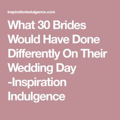 What 30 Brides Would Have Done Differently On Their Wedding Day -Inspiration Indulgence