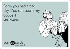 Free and Funny Apology Ecard: Sorry you had a bad day. You can touch my boobs if you want. Create and send your own custom Apology ecard. Sex Quotes, Funny Quotes, Funny Memes, Hilarious, Funny Shit, Quotable Quotes, Funny Stuff, Someecards, Naughty Quotes