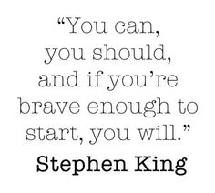 You can , you should, and if you're brave enough to start, you will. -Stephen King