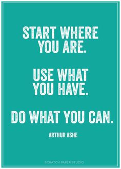 """Start Where you Are. Use What You Have. Do What You Can."""