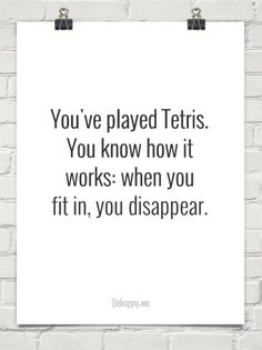 You've played tetris.  you know how it  works: when you  fit in, you disappear. #971428