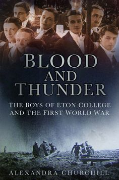 Blood and Thunder: The Boys of Eton College and the First World War ~ Alexandra Churchill.                                                  Alexandra Ch...