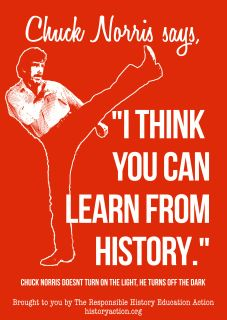 "CHUCK SAYS POSTER $16.00 Add to Cart Chuck Norris says, ""I think you can learn from History."" Chuck Norris doesn't turn on the light, he turns off the dark.    This A2 sized PVC poster is great for showing off your appreciation of History and all things kindness and thinking related.  It is semi-gloss, waterproof and durable.   Shipping within Thailand is included in the price, for overseas shipping please contact us.  Price in Thai baht is approx. 500 baht."
