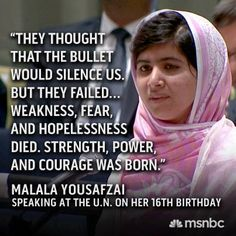Malala Yousafzai- that a young girl like this can be so brave and so passionate is the most amazing thing to witness in our world.