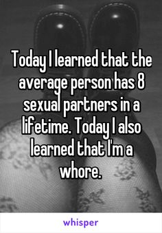 Today I learned that the average person has 8 sexual partners in a lifetime. Today I also learned that I'm a whore.
