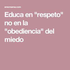 """Educa en """"respeto"""" no en la """"obediencia"""" del miedo"""
