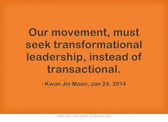 Our movement, must seek transformational leadership, instead of transactional.