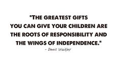 Parents thoughts-The greatest gift you can give your children are the roots of responsibility and the wings of independence. Quotes For Kids, Great Quotes, Quotes To Live By, Me Quotes, Inspirational Quotes, Quotes Children, Quotable Quotes, Motivational Quotes, Responsibility Quotes
