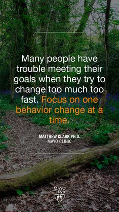 """""""Many people have trouble meeting their goals when they try to change too much too fast. Focus on one behavior change at a time."""" – Matthew Clark, Ph.D."""