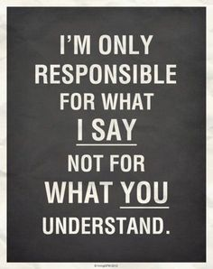 "Yes this is true. But you're also responsible for your pride, and for your tone of voice. If words are said with pride and rudeness, then you shouldn't be irritated that someone ""understood"" it differently than you wanted."