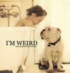 `I'm weird... but I know you love me.