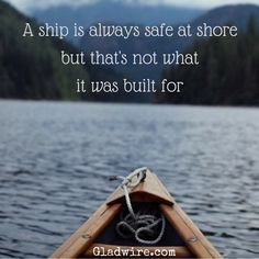 """""""A ship is always safe at shore but that's not what it was built for.""""  For more positive and motivational quotes, click on the image above!"""