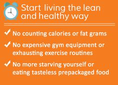 Start living the lean and healthy way! No counting calories or fat grams, No expensive gym equipment or exhausting exercise routines, No more starving yourself