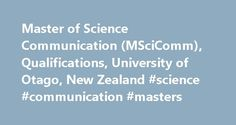 Master of Science Communication (MSciComm), Qualifications, University of Otago, New Zealand #science #communication #masters http://new-hampshire.remmont.com/master-of-science-communication-mscicomm-qualifications-university-of-otago-new-zealand-science-communication-masters/  # Learning and teaching Aka Ot go Master of Science Communication (MSciComm) Apply for the Master of Science Communication (MSciComm) through the Dunedin campus in 2018 Overview Dunedin is a UNESCO City of Literature…