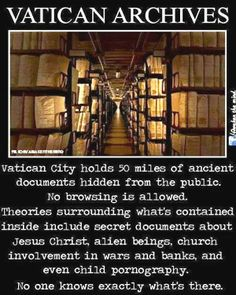 Atheism, Religion, God is Imaginary, Jesus, Child, Child Abuse, Rape. Vatican Archives. Vatican City holds 50 miles of ancient documents hidden from the public. No browsing is allowed. Theories surrounding what's contained inside include secret documents about Jesus Christ, alien beings, church involvement in wars and banks, and even child pornography. No one knows exactly what's there.