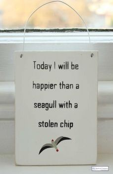 "Wooden Sign ""Today I will be happier than a seagull with a stolen chip"" This reminds me of a seagull who once stole my cheeto. I hope he choked on it."