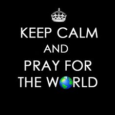 """Keep calm and pray for the world.   """"If My people who are called by My name will humble themselves, and pray and seek My face, and turn from their wicked ways, then I will hear from heaven, and will forgive their sin and heal their land"""" (2 Chronicles 7:14, NKJV)."""