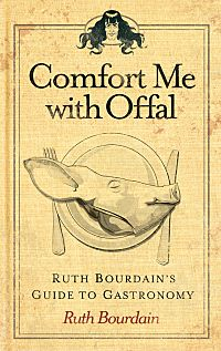 Comfort Me with Offal: The Definitive Manual for Eating, Drinking, and Fondling Food by Ruth Bourdain