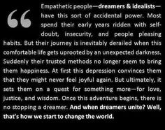 Empathetic people, dreamers & idealists, have this sort of accidental power..