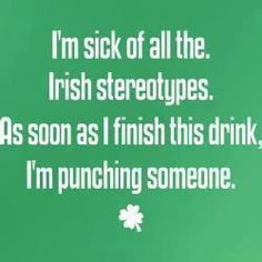 WE DON'T ALL DRINK AND GET DRUNK,  DON'T A DRINK TO PUT SOMEONE ON THEIR ASS,  PISS ME OFF,  I'LL SHOW YOU AN IRISH TORNADO!!! ;).