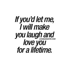 """If you'd let me, I will make you laugh and love you for a lifetime."" 
