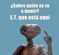 ¿Sabes quién se va a dormir? E.T (o sea, ESTE) que está aquí