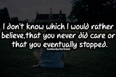 I don't know which I would rather believe, that you never did care or that you eventually stopped.