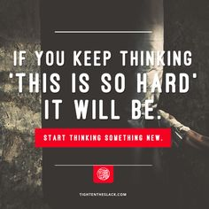 """If you keep thinking, """"this will be hard,"""" it will be. Start thinking something new. 