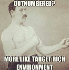 Outnumbered? More like target rich environment ~@guntotingkafir GOD BLESS OUR VETS, GOD BLESS OUR TROOPS AND GOD BLESS AMERICA!!!