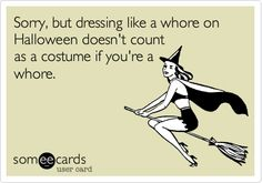 Sorry, but dressing like a whore on Halloween doesn't count as a costume if you're a whore.