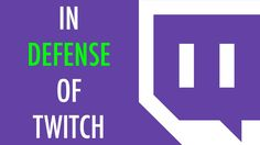 In Defense of Twitch https://www.youtube.com/attribution_link?a=_8h_yx4j06o&u=%2Fwatch%3Fv%3DXE_FXEwoRBA%26feature%3Dshare