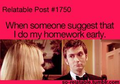 Being homeschooled means that all of my work is technically homework, but I can relate to this when it comes to being told that if I WOKE UP earlier I would get my work done earlier...