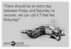 Funny Cry for Help Ecard: There should be an extra day between Friday and Saturday to recover, we can call it 'I feel like Shiturday'.