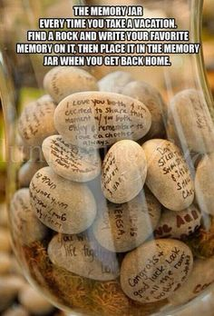 The memory jar. Every time you take a vacation. Find a rock and write your favorite memory on it, then place it in the memory jar when you get back home