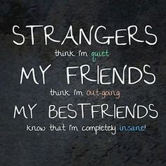 Strangers, my friends and my bestfriends thinks i'm