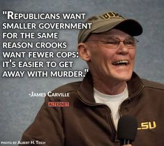 """""""Republicans want smaller government for the same reason crooks want fewer cops: It's easier to get away with murder.""""  ~ James Carville  #Trumpocalypse"""