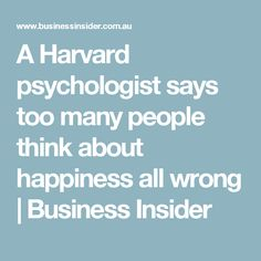 A Harvard psychologist says too many people think about happiness all wrong   Business Insider