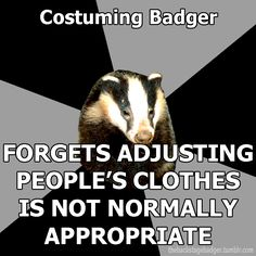 Costuming Badger forgets adjusting people's clothes is not normally appropriate. From my costumer friend Allison.
