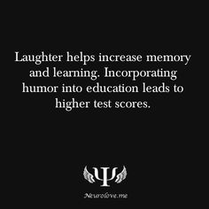 Laughter helps increase memory and learning. Incorporating humor into education leads to higher test scores.