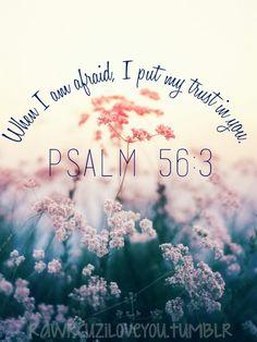 rawrcuziloveyou: When I am afraid, I put my trust in you. —Psalm 56:3