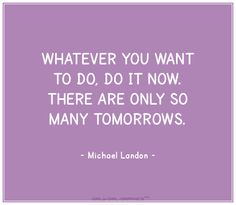 Whatever you want to do, do it now.  There are only so many tomorrows. ~ Michael Landon
