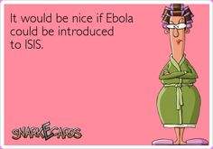 It would be nice if Ebola could be introduced to ISIS