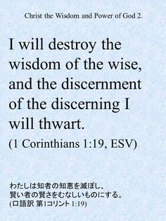 I will destroy the wisdom of the wise, and the discernment of the discerning I will thwart. (1 Corinthians 1:19, ESV)わたしは知者の知恵を滅ぼし、賢い者の賢さをむなしいものにする。 (口語訳 第1コリント 1:19)