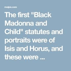 "The first ""Black Madonna and Child"" statutes and portraits were of Isis and Horus, and these were ..."