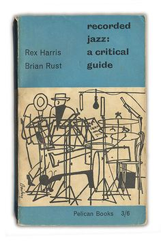 Recorded Jazz: A Critical Guide, 1958 Rex Harris and Brian Rust  'A perfect period piece, with a cover by Dennis Bailey,' says Jonathan Bell