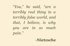 """""""You,"""" He Said, """"Are a Terribly Real Thing in a Terribly False World, and That, I Believe, Is Why You Are In So Much Pain."""" Friedrich Nietszche"""