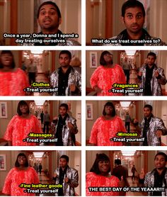 Parks&Rec. I fully believe in the idea that everyone should take a day to Treat Yo Self.