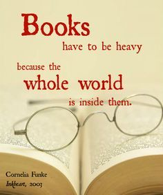 Books have to be heavy because the whole world is inside them.