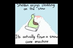 Let's all sled in the snow cone machine with Sheldon!!